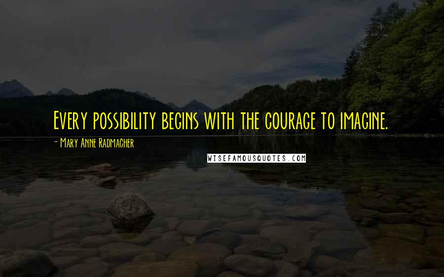 Mary Anne Radmacher quotes: Every possibility begins with the courage to imagine.