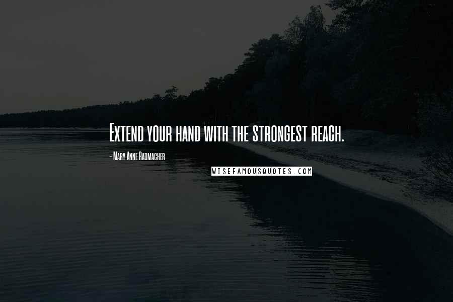 Mary Anne Radmacher quotes: Extend your hand with the strongest reach.