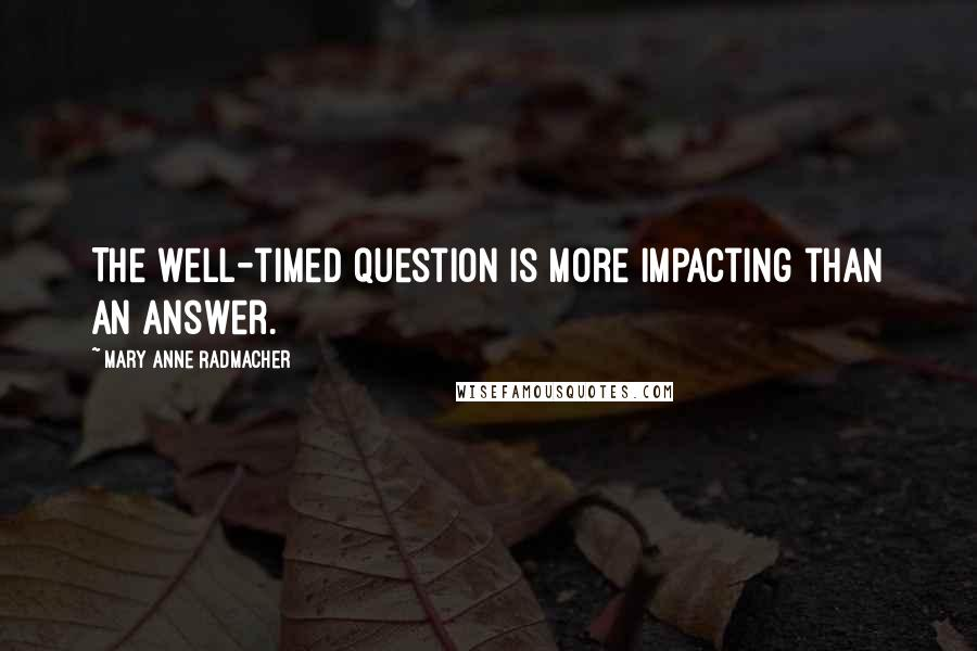 Mary Anne Radmacher quotes: The well-timed question is more impacting than an answer.