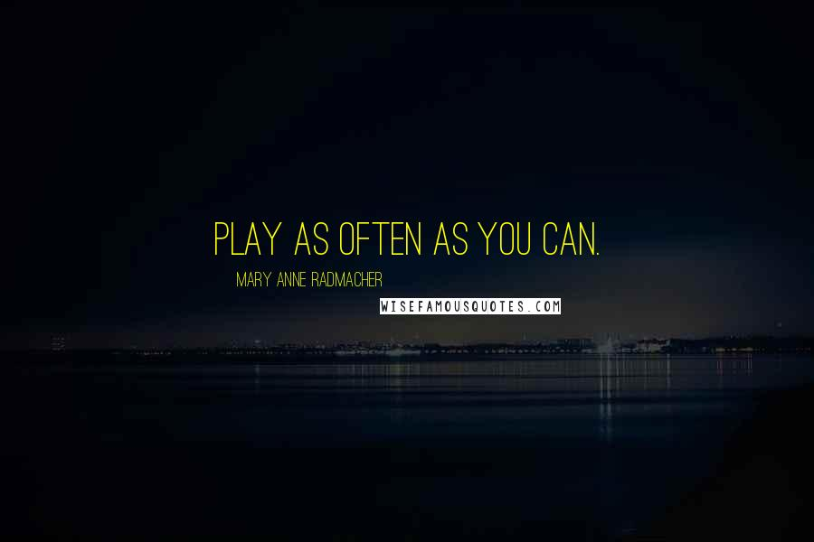 Mary Anne Radmacher quotes: Play as often as you can.