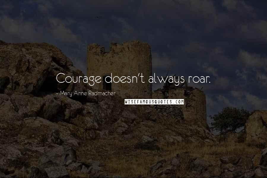 Mary Anne Radmacher quotes: Courage doesn't always roar.