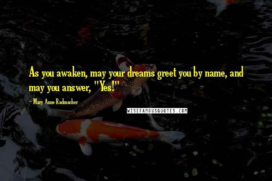 "Mary Anne Radmacher quotes: As you awaken, may your dreams greet you by name, and may you answer, ""Yes!"""