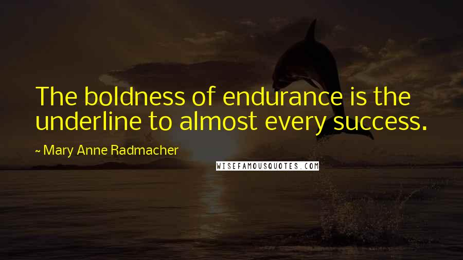 Mary Anne Radmacher quotes: The boldness of endurance is the underline to almost every success.