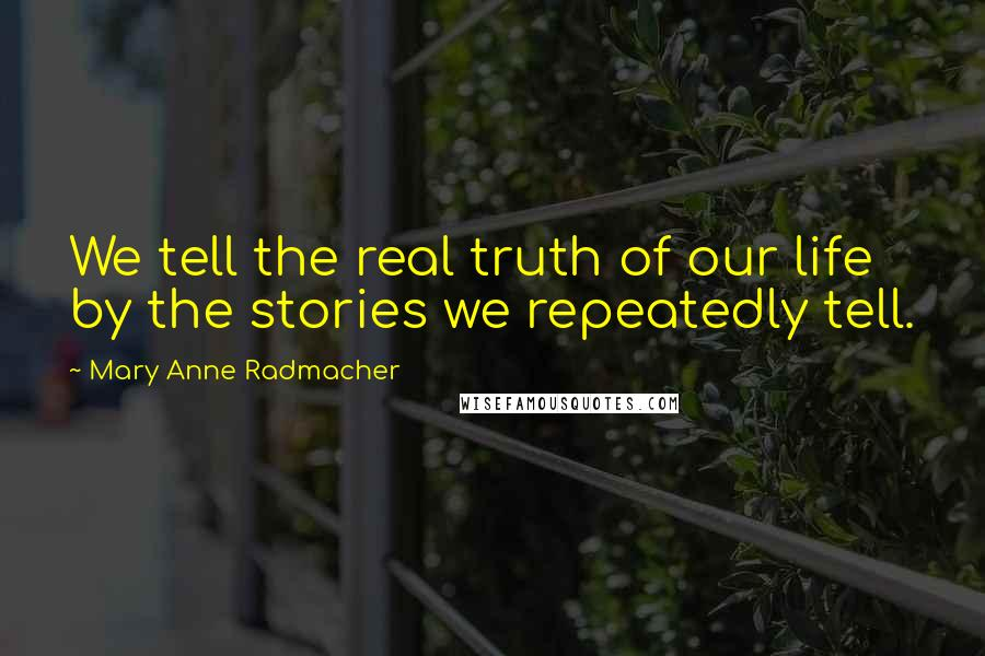 Mary Anne Radmacher quotes: We tell the real truth of our life by the stories we repeatedly tell.