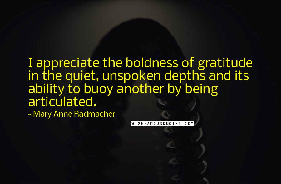 Mary Anne Radmacher quotes: I appreciate the boldness of gratitude in the quiet, unspoken depths and its ability to buoy another by being articulated.