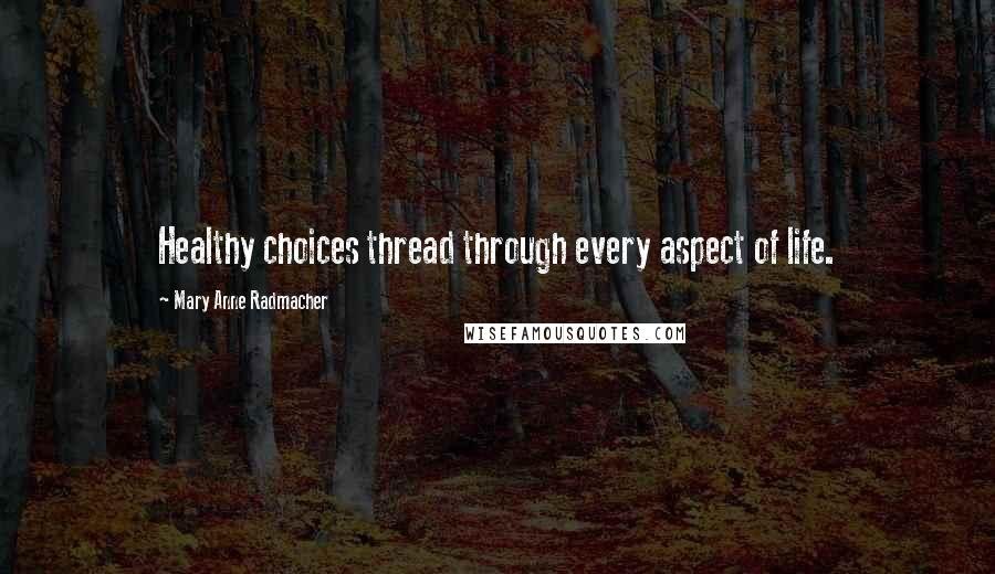 Mary Anne Radmacher quotes: Healthy choices thread through every aspect of life.