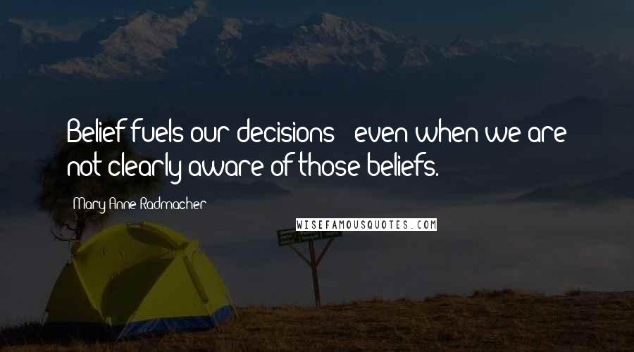 Mary Anne Radmacher quotes: Belief fuels our decisions - even when we are not clearly aware of those beliefs.