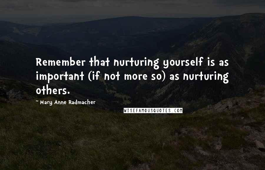 Mary Anne Radmacher quotes: Remember that nurturing yourself is as important (if not more so) as nurturing others.