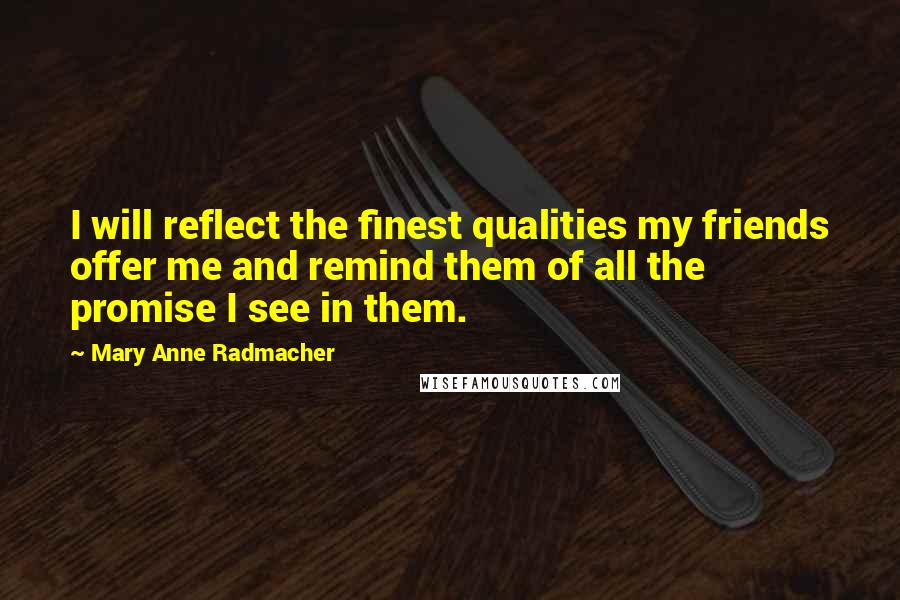 Mary Anne Radmacher quotes: I will reflect the finest qualities my friends offer me and remind them of all the promise I see in them.