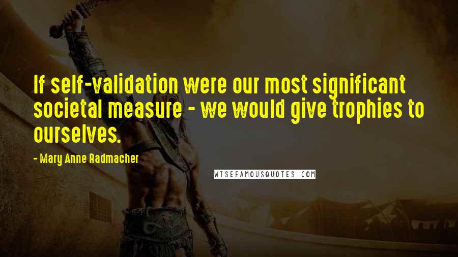 Mary Anne Radmacher quotes: If self-validation were our most significant societal measure - we would give trophies to ourselves.