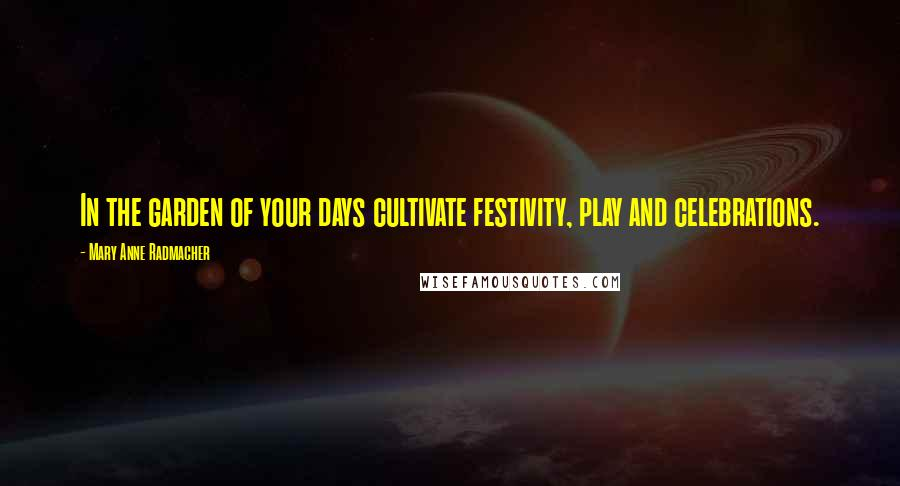 Mary Anne Radmacher quotes: In the garden of your days cultivate festivity, play and celebrations.