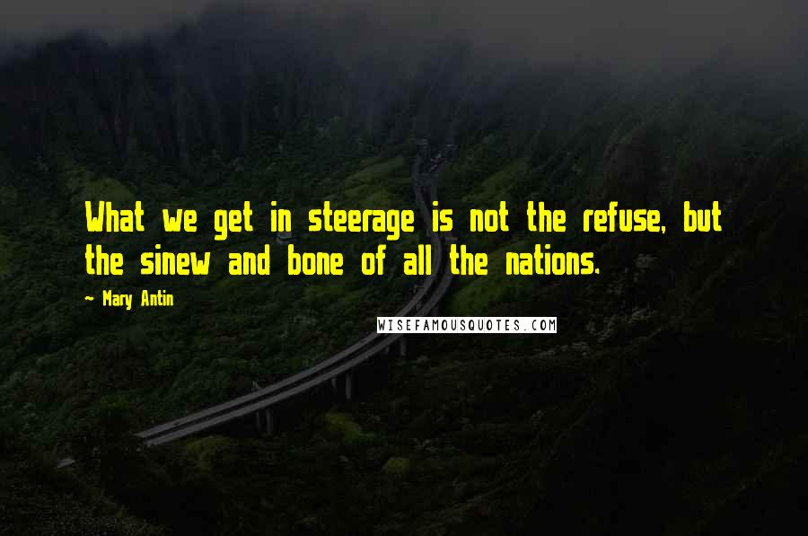 Mary Antin quotes: What we get in steerage is not the refuse, but the sinew and bone of all the nations.