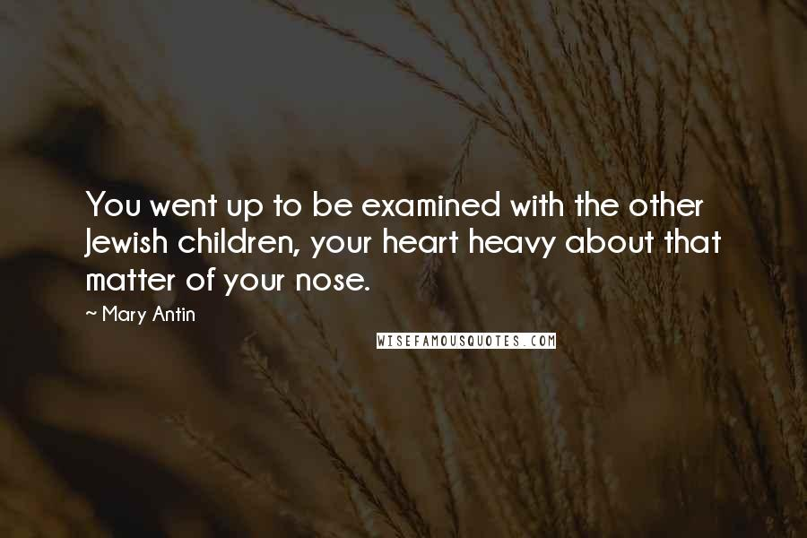 Mary Antin quotes: You went up to be examined with the other Jewish children, your heart heavy about that matter of your nose.