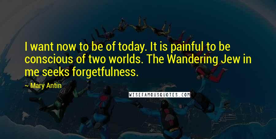 Mary Antin quotes: I want now to be of today. It is painful to be conscious of two worlds. The Wandering Jew in me seeks forgetfulness.