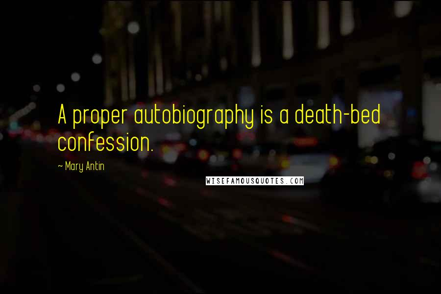 Mary Antin quotes: A proper autobiography is a death-bed confession.