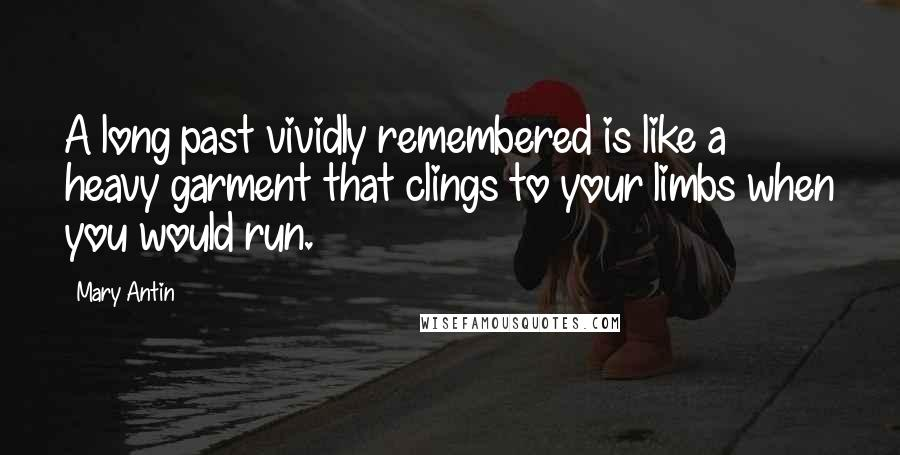 Mary Antin quotes: A long past vividly remembered is like a heavy garment that clings to your limbs when you would run.