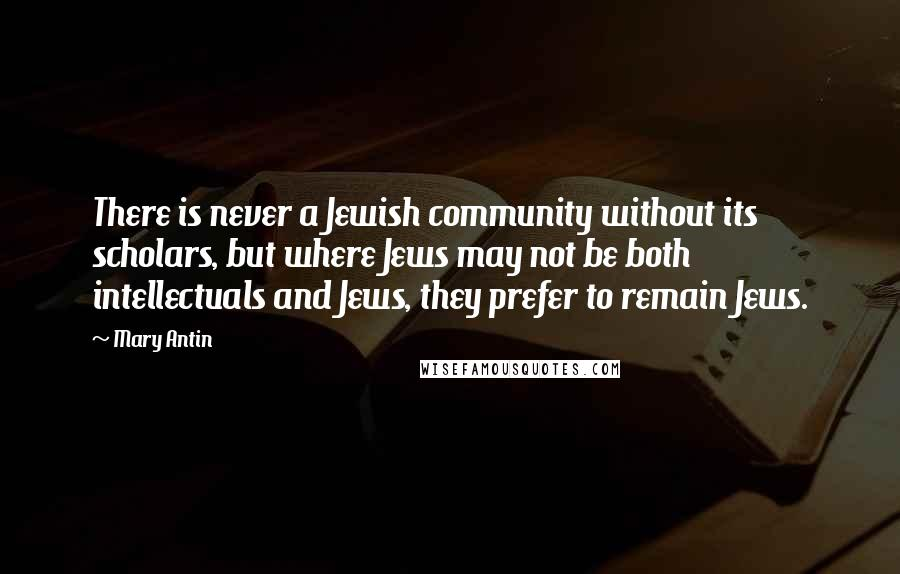 Mary Antin quotes: There is never a Jewish community without its scholars, but where Jews may not be both intellectuals and Jews, they prefer to remain Jews.