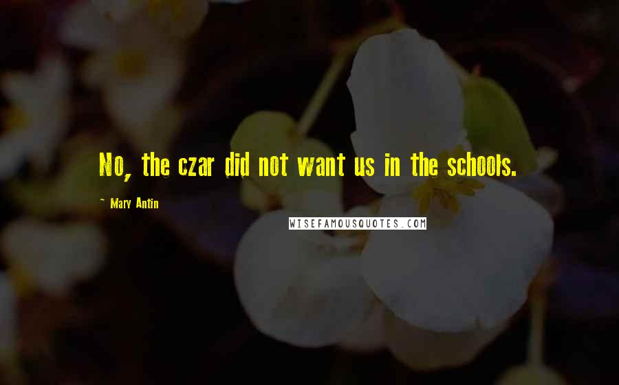 Mary Antin quotes: No, the czar did not want us in the schools.