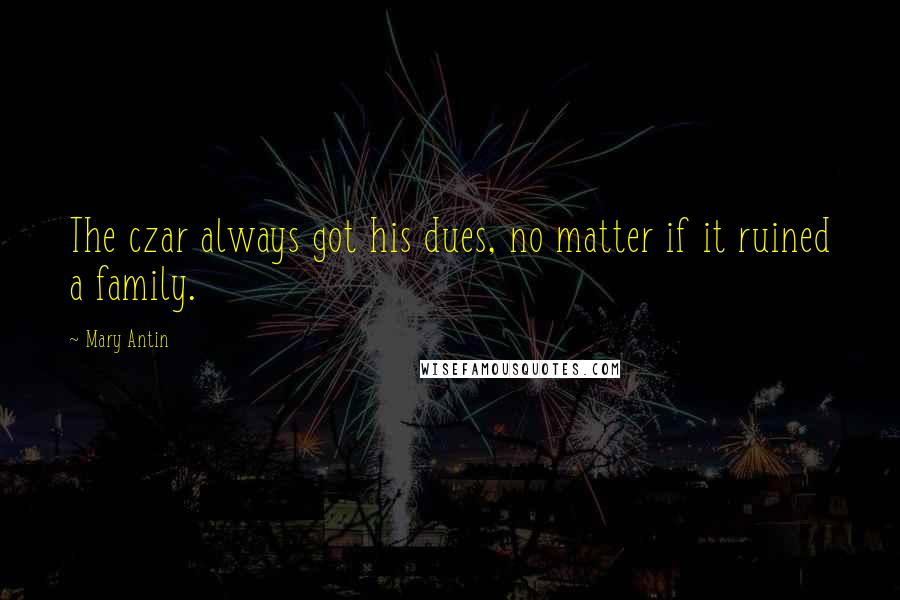 Mary Antin quotes: The czar always got his dues, no matter if it ruined a family.
