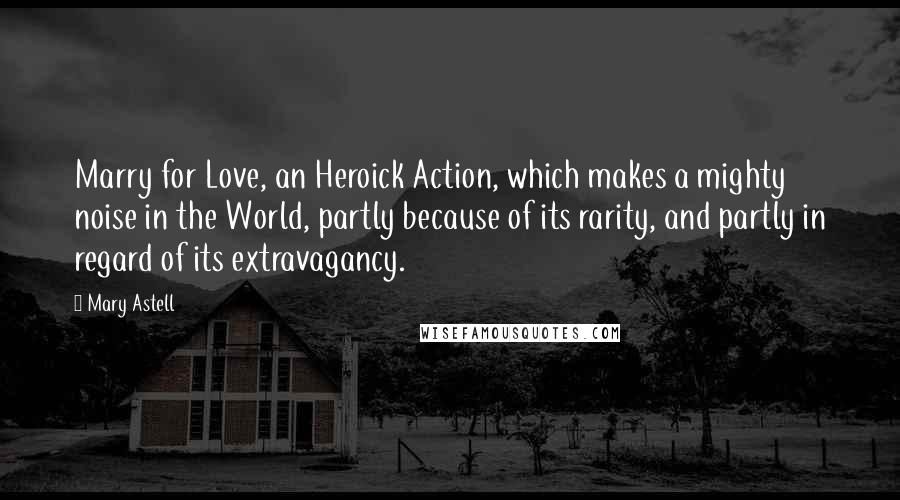 Mary Astell quotes: Marry for Love, an Heroick Action, which makes a mighty noise in the World, partly because of its rarity, and partly in regard of its extravagancy.