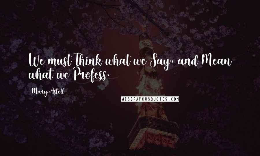 Mary Astell quotes: We must Think what we Say, and Mean what we Profess.