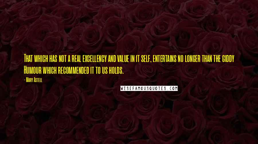 Mary Astell quotes: That which has not a real excellency and value in it self, entertains no longer than the giddy Humour which recommended it to us holds.