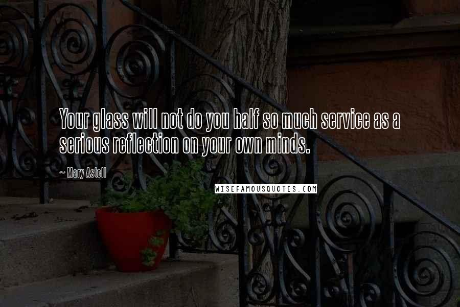 Mary Astell quotes: Your glass will not do you half so much service as a serious reflection on your own minds.