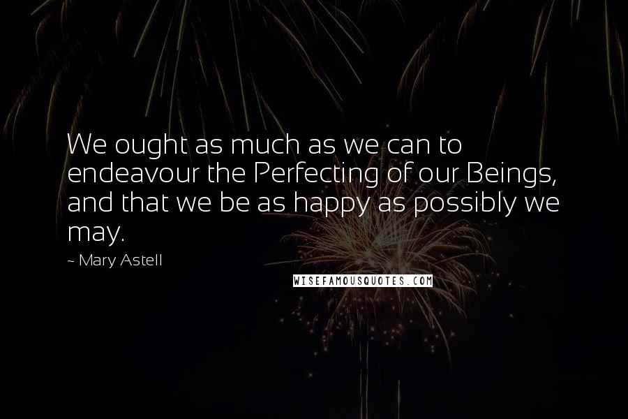 Mary Astell quotes: We ought as much as we can to endeavour the Perfecting of our Beings, and that we be as happy as possibly we may.