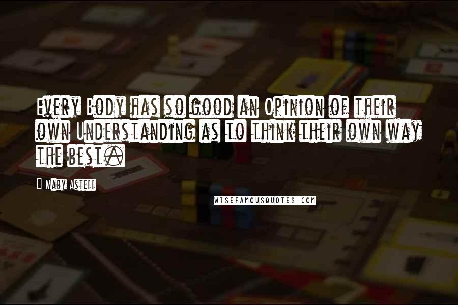 Mary Astell quotes: Every Body has so good an Opinion of their own Understanding as to think their own way the best.
