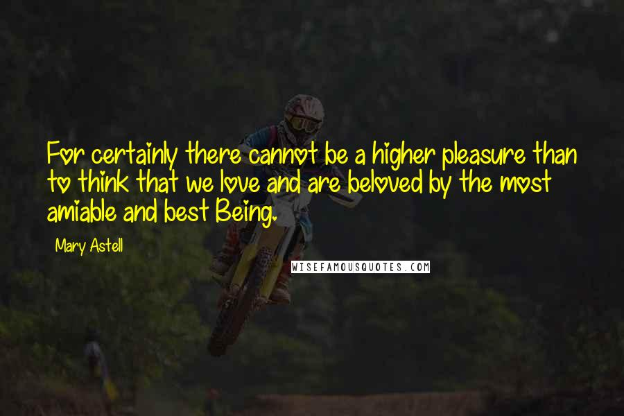 Mary Astell quotes: For certainly there cannot be a higher pleasure than to think that we love and are beloved by the most amiable and best Being.