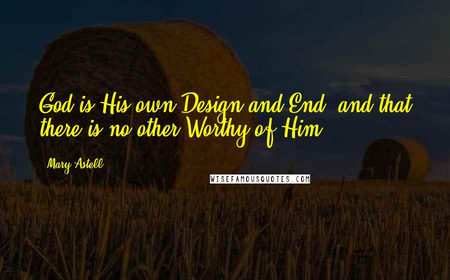 Mary Astell quotes: God is His own Design and End, and that there is no other Worthy of Him.