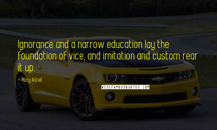 Mary Astell quotes: Ignorance and a narrow education lay the foundation of vice, and imitation and custom rear it up.