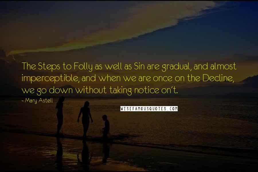 Mary Astell quotes: The Steps to Folly as well as Sin are gradual, and almost imperceptible, and when we are once on the Decline, we go down without taking notice on't.
