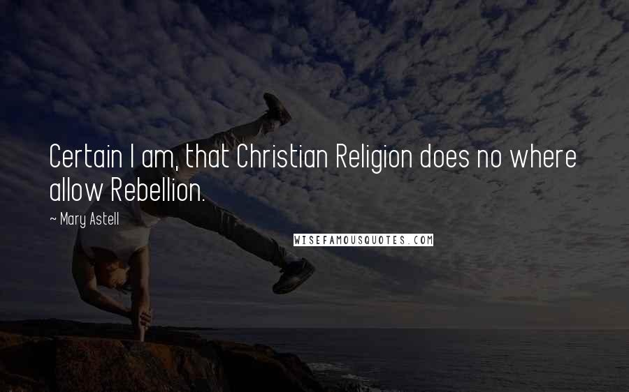 Mary Astell quotes: Certain I am, that Christian Religion does no where allow Rebellion.