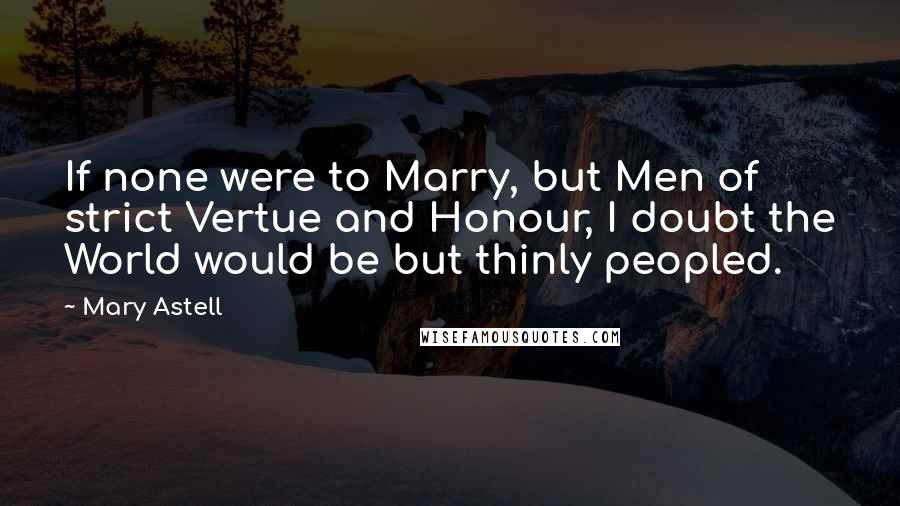 Mary Astell quotes: If none were to Marry, but Men of strict Vertue and Honour, I doubt the World would be but thinly peopled.