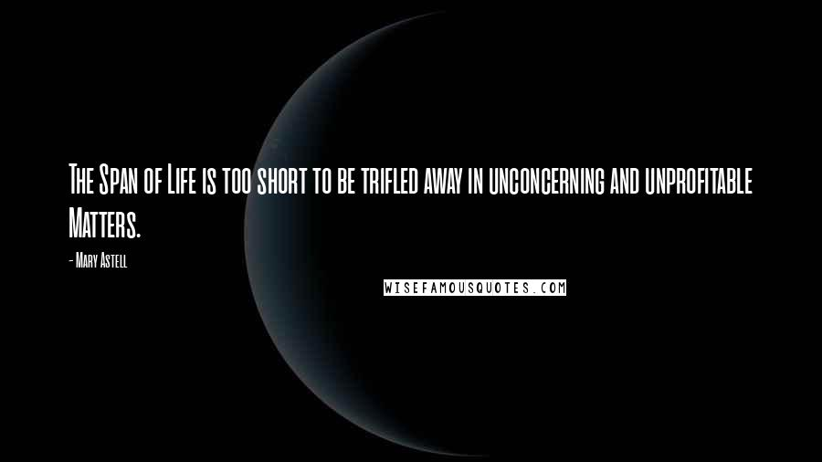 Mary Astell quotes: The Span of Life is too short to be trifled away in unconcerning and unprofitable Matters.