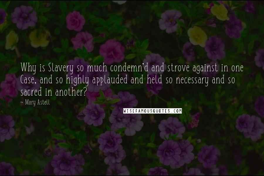 Mary Astell quotes: Why is Slavery so much condemn'd and strove against in one Case, and so highly applauded and held so necessary and so sacred in another?
