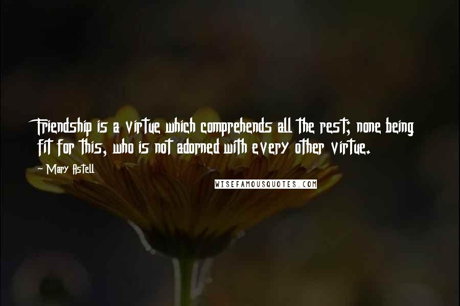 Mary Astell quotes: Friendship is a virtue which comprehends all the rest; none being fit for this, who is not adorned with every other virtue.