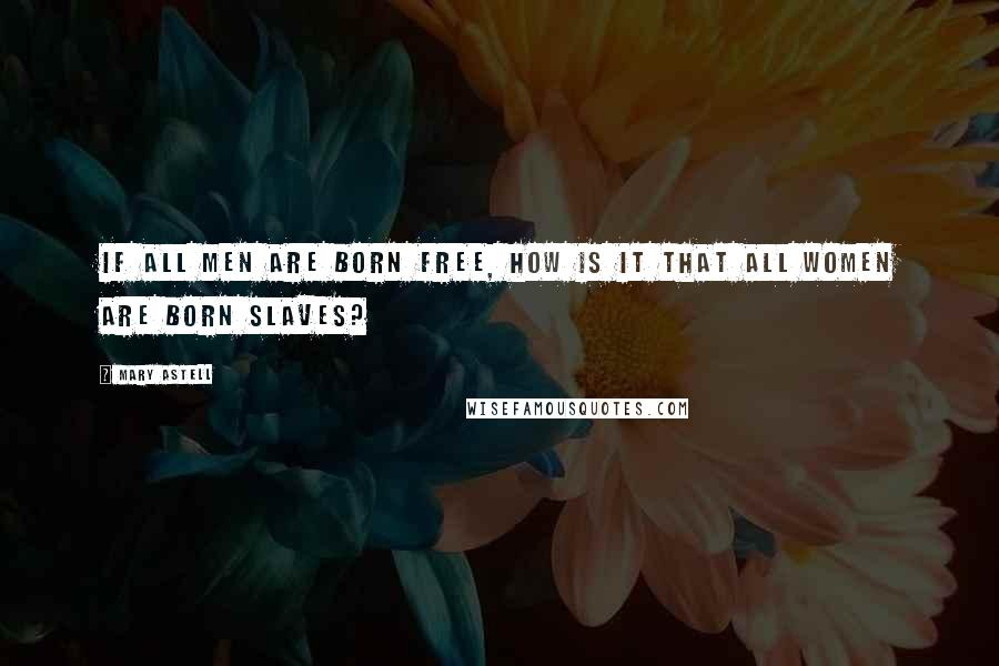 Mary Astell quotes: If all men are born free, how is it that all women are born slaves?