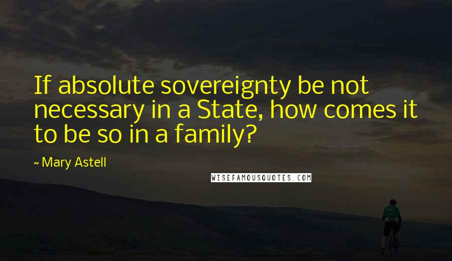 Mary Astell quotes: If absolute sovereignty be not necessary in a State, how comes it to be so in a family?