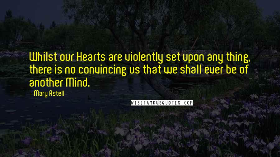 Mary Astell quotes: Whilst our Hearts are violently set upon any thing, there is no convincing us that we shall ever be of another Mind.