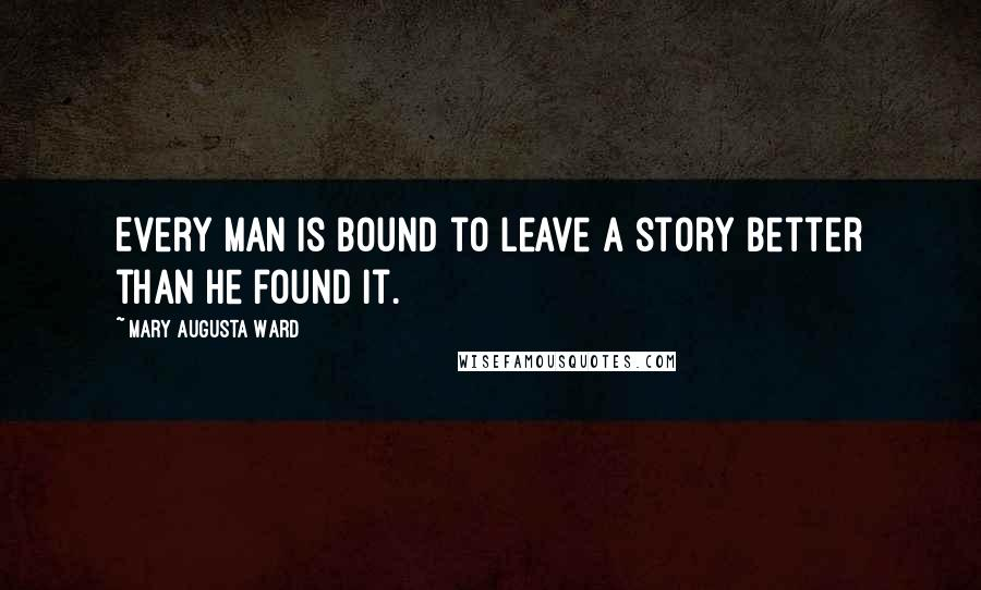 Mary Augusta Ward quotes: Every man is bound to leave a story better than he found it.