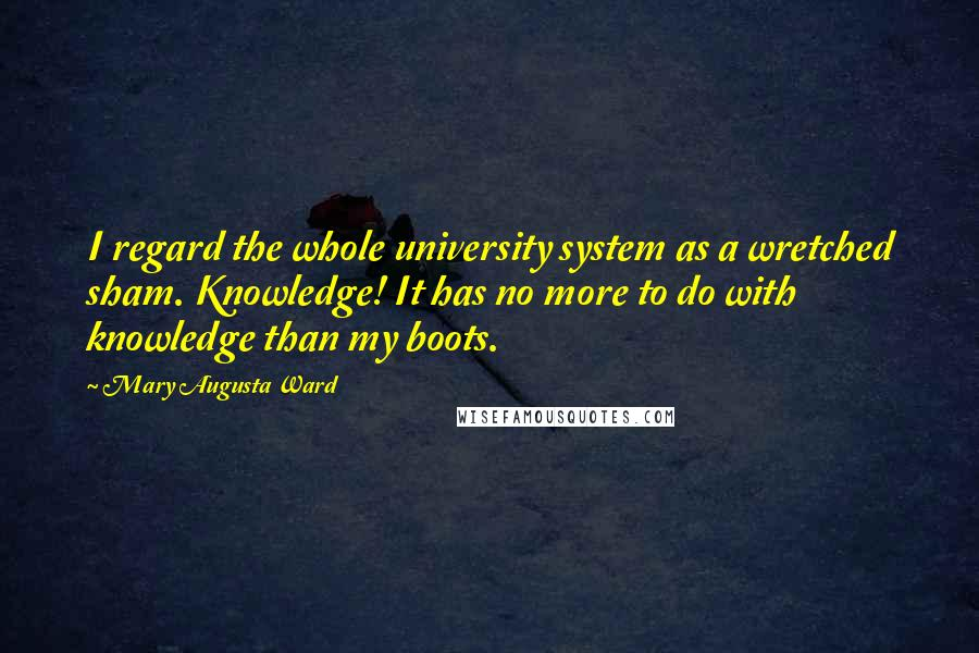 Mary Augusta Ward quotes: I regard the whole university system as a wretched sham. Knowledge! It has no more to do with knowledge than my boots.