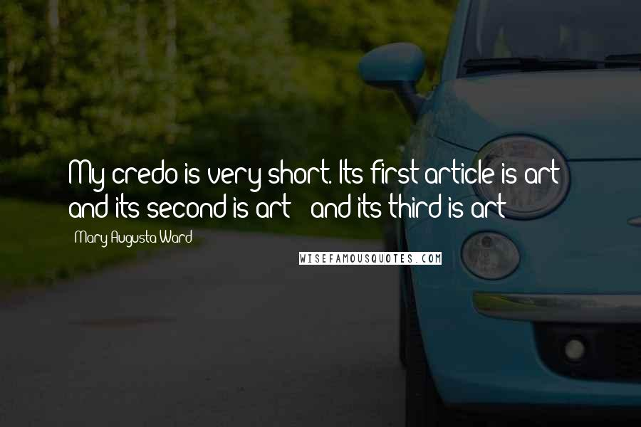 Mary Augusta Ward quotes: My credo is very short. Its first article is art - and its second is art - and its third is art!