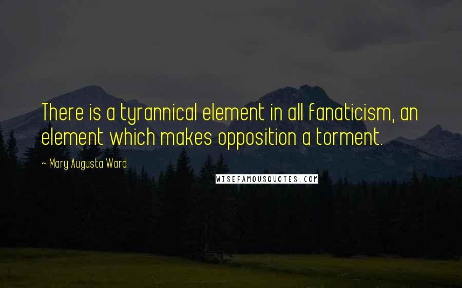 Mary Augusta Ward quotes: There is a tyrannical element in all fanaticism, an element which makes opposition a torment.