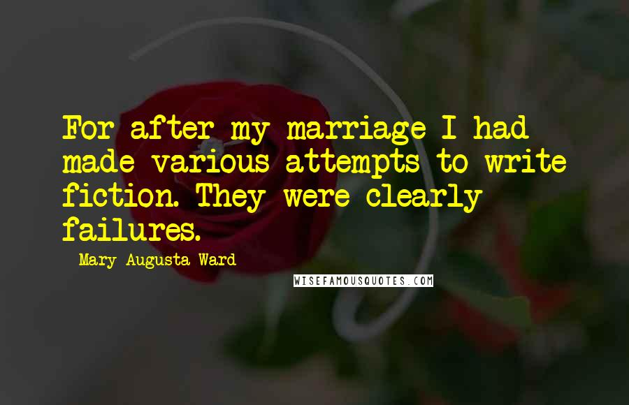 Mary Augusta Ward quotes: For after my marriage I had made various attempts to write fiction. They were clearly failures.