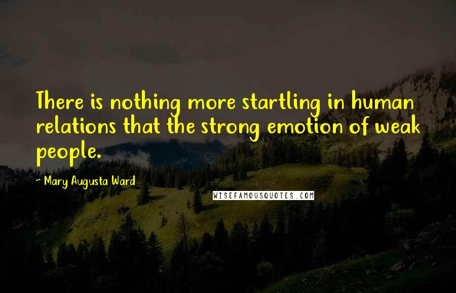 Mary Augusta Ward quotes: There is nothing more startling in human relations that the strong emotion of weak people.