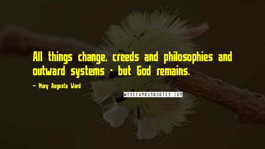 Mary Augusta Ward quotes: All things change, creeds and philosophies and outward systems - but God remains.