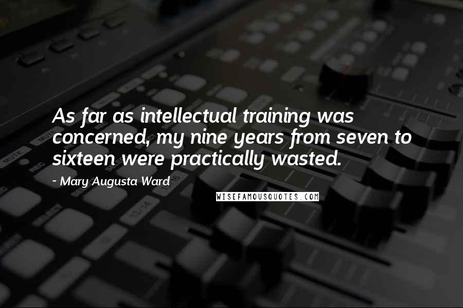 Mary Augusta Ward quotes: As far as intellectual training was concerned, my nine years from seven to sixteen were practically wasted.