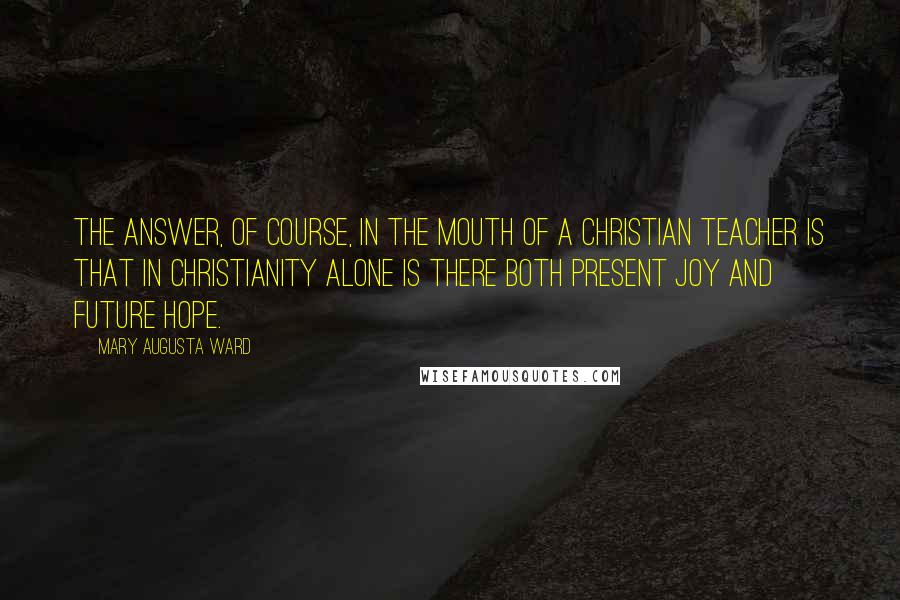 Mary Augusta Ward quotes: The answer, of course, in the mouth of a Christian teacher is that in Christianity alone is there both present joy and future hope.